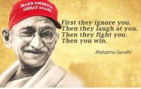 gandhi: GREAT AGAIN  First they ignore you  Then they laugh at you.  fight you  Then you -Mahatma Gandhi