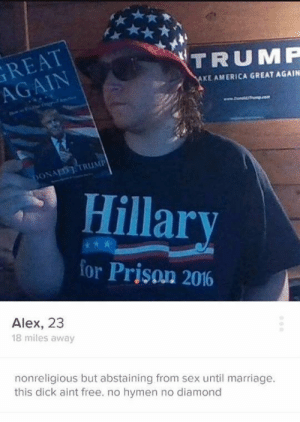 America, Marriage, and Sex: GREAT  AGAIN  TRUMF  KE AMERICA GREAT AGAIN  Hillar  for Prison 2016  Alex, 23  18 miles away  nonreligious but abstaining from sex until marriage.  this dick aint free. no hymen no diamond saltofficial:i can smell the cheeto grease in his hair