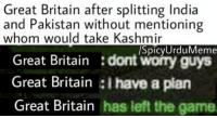 https://t.co/PFU6MlSLlD: Great Britain after splitting India  and Pakistan without mentioning  whom would take Kashmir  /SpicyUrduMeme  Great Britain dont worry guys  Great Britain I have a plan  Great Britain has left the game https://t.co/PFU6MlSLlD
