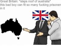 Well then: Great Britain: *slaps roof of australia*  this bad boy can fit so many fucking prisoners  in it Well then