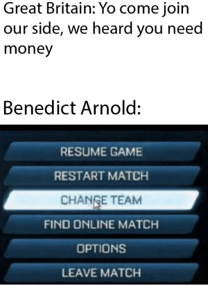 Money, Yo, and Game: Great Britain: Yo come join  our side, we heard you need  money  Benedict Arnold:  RESUME GAME  RESTART MATCH  CHANGE TEAM  FIND ONLINE MATCH  OPTIONS  LEAVE MATCH gotta get those funds