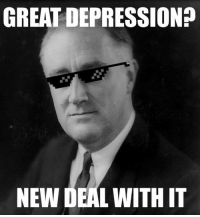 deal with it: GREAT DEPRESSION?  NEW DEAL WITH IT