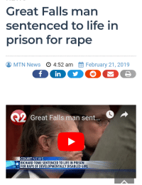 Disabled Girl: Great Falls man  sentenced to life in  prison for rape  MTN News  O 4:52 am  February 21, 2019  Great Falls man sent...  COURT NEWS  RICHARD TOME SENTENCED TO LIFE IN PRISON  FOR RAPE OF DEVELOPMENTALLY DISABLED GIRL