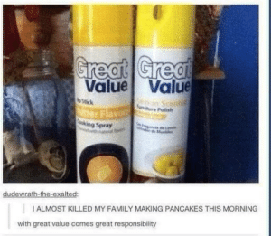 Lemon scented butteromg-humor.tumblr.com: Great Great  Value Value  Stick  tter Flavo  Cooking Spray  Smiture Polish  dudewrath-the-exalted:  I ALMOST KILLED MY FAMILY MAKING PANCAKES THIS MORNING  with great value comes great responsibility Lemon scented butteromg-humor.tumblr.com