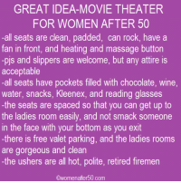 Massage, Memes, and Movies: GREAT IDEA-MOVIE THEATER  FOR WOMEN AFTER 50  all seats are clean, padded, can rock, have a  fan in front, and heating and massage button  -pis and slippers are welcome, but any attire is  acceptable  -all seats have pockets filled with chocolate, wine,  water, snacks, Kleenex, and reading glasses  the seats are spaced so that you can get up to  the ladies room easily, and not smack someone  in the face with your bottom as you exit  -there is free valet parking, and the ladies rooms  are gorgeous and clean  -the ushers are all hot, polite, retired firemen  Owomenafter 50 com