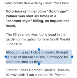 """memehumor:  Great investigative work…: Great investigative work by Essex Police here  Notorious criminal John """"Goldfinger""""  Palmer was shot six times in a  """"contract-style"""" killing, an inquest has  heard.  The 65-year-old was found dead in the  garden of his gated home in South Weald  June 2015.  Although Essex Police originally thought  e died of natural causes, it emerged he  had been shot six times.  Greater Essex Coroner Caroline Beasley-  Murrav said: """"I am sure that Mr Palmer memehumor:  Great investigative work…"""