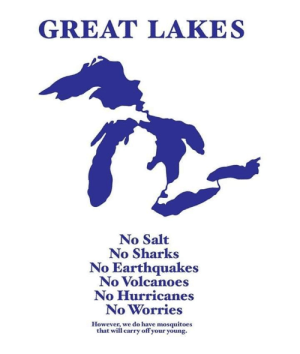 Sharks, Salt, and Great Lakes: GREAT LAKES  No Salt  No Sharks  No Earthquakes  No Volcanoes  No Hurricanes  No Worries  However, we do have mosquitoes  that will carry off your young.