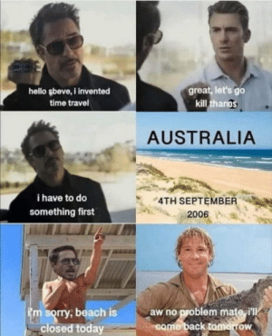 Time travel: great, let's go  kill thangs  hello şbeve,I invented  time travel  AUSTRALIA  i have to do  4TH SEPTEMBER  something first  2006  im sorry, beach is  closed today  aw no problem mate i'll  come back tomorrow Time travel