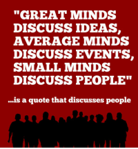 "Quote, Ideas, and Events: ""GREAT MINDS  DISCUSS IDEAS  AVERAGE MINDS  DISCUSS EVENTS,  SMALL MINDS  DISCUSS PEOPLE""  ...is a quote that discusses people <p>Such A Great Quote…Wait.</p>"