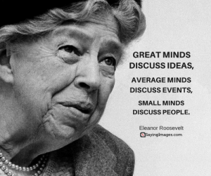 Pictures, Quotes, and Women: GREAT MINDS  DISCUSS IDEAS,  AVERAGE MINDS  DISCUSS EVENTS  SMALL MINDS  DISCUSS PEOPLE.  Eleanor Roosevelt  Sayinglmages.com Top 30 Strong Women Quotes & Pictures #sayingimages #strongwomenquotes