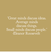 """Memes, Eleanor Roosevelt, and Mind: """"Great minds discuss ideas.  Average minds  discuss things.  Small minds discuss people  Eleanor Roosevelt <3 PickTheBrain  ."""