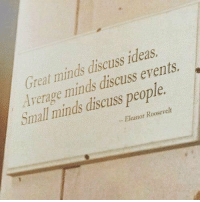 Eleanor Roosevelt, Ideas, and Roosevelt: Great minds discuss ideas  dverage minds discuss events  Small minds discuss people  - Eleanor Roosevelt