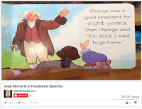 "Great Moments in Presidential Speeches  GORDON-BAYANI 2010  A Subscribe  141  Add to  Share  More  George was a  good president for  eight years  Then George said.  I'm tired. I want  to go home.""  39,030 views  I 66  l 7 me_irl"