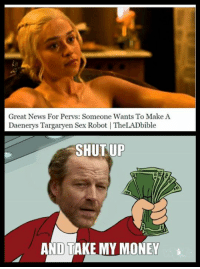 Always good wholesome content from Where Whores Go: Great News For Pervs: Someone Wants To Make A  Daenerys Targaryen Sex Robot I TheLADbible  SHUT UP  AND TAKE MY MONEY Always good wholesome content from Where Whores Go