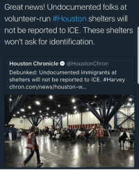 Community, Memes, and News: Great news! Undocumented folks at  volunteer-run #Houston shelters will  not be reported to ICE. These shelters  won't ask for identification.  Houston Chronicle·@HoustonChron  Debunked: Undocumented immigrants at  shelters will not be reported to ICE。#Harvey  chron.com/news/houston-W... These protocols make a heck of a difference for undocumented community Houston Seeking help should be a right and not a privilege. NoHumanBeingIsIllegal ImmigrantJustice Repost @ywm_88