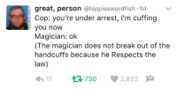 Magician Under Arrest: great, person @hippieswordfish 1d  Cop: you're under arrest, I'm cuffing  you now  Magician: ok  (The magician does not break out of the  handcuffs because he Respects the  law)  11 730 2,823 Magician Under Arrest