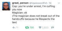 "Break, Http, and Law: great, person @hippieswordfish 1d v  Cop: you're under arrest, I'm cuffing  you noW  Magician: ok  (The magician does not break out of the  handcuffs because he Respects the  law)  11730 2,823 <p>Magician Under Arrest via /r/wholesomememes <a href=""http://ift.tt/2oOZSEJ"">http://ift.tt/2oOZSEJ</a></p>"