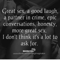 Is that too much to ask for?: Great sex, a good laugh  a partner in crime, epic  conversations, honesty,  more great Sex  I don't think it's a lot to  ask for  IMAGINATIONS  www.facebook.com/Dirty Imagination Is that too much to ask for?