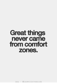 Great Things: Great things  never came  from comfort  zones.  DAU-@COSMICEXTENSİON