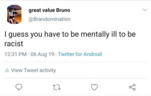 Android, Twitter, and Guess: great value Bruno  @Brandomination  I guess you have to be mentally ill to be  racist  12:31 PM 06 Aug 19 Twitter for Android  li View Tweet activity Están mal en la cabeza