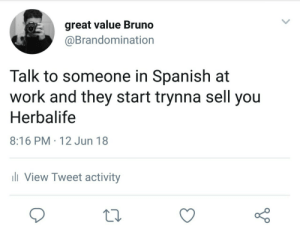 Cálmate wey: great value Bruno  @Brandomination  Talk to someone in Spanish at  work and they start trynna sell you  Herbalife  8:16 PM 12 Jun 18  ill View Tweet activity Cálmate wey