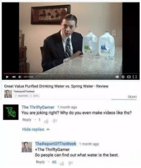 Drinking, Videos, and Best: Great Value Purified Drinking Water vs. Spring Water Review  TheReportofrheWeek  28,641  The Thrifty Gamer 1 month ago  YG You are joking right? Why do you even make videos like ths?  Reply  Hide replies  TheReportofTheWeek 1 month ago  +The ThriftyGamer  So people can find out what water is the best.  Reply 48 Report of the week is such an underrated channel.