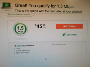 Internet, Taken, and Taxes: Great! You qualify for 1.5 Mbps.  This is the speed with the best offer at your address!  More on Internet Speeds  $45.00  Get 1.5 Mbps  1.5  /MO  Mbps  No Contract!  Rate excludes taxes  1.5 Mbps is perfect for:  . Email  Surfing the internet  Social Networking Yes this was taken in the year 2019