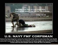 "Much love to all the Docs  -Shogun: Greater love has no one than this  that he lay down his life for his friends.  John 15:13  U.S. NAVY FMF CORPS MAN  Some of us have long hair, some of us have short hair. Some curse more than we should  some don't curse at all. Most of us are assholes, but every single one ofus will stand face  to face with the Grim Reaper and say ""fuck off, this is my Marine.""  motifake com Much love to all the Docs  -Shogun"