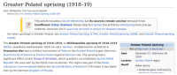 wikipedia the free encyclopedia: Greater Poland uprising (1918-19)  From Wikipedia, the free encyclopedia  (Redirected from Greater Poland Uprising (1918-19))  This article includes a list of references, but its sources remain unclear because it has  insufficient inline citations. Please help to improve this article by introducing more precise  citations. (December 2017) (Learn how and when to remove this template message)  For other uprisings in Greater Poland, see Greater Poland Uprising (1794), Greater Poland Uprising (1806), and Greater Poland Uprising  (1848)  The Greater Poland uprising of 1918-1919, or Wielkopolska uprising of 1918-1919  (Polish: powstanie wielkopolskie 1918-19 roku; German: Großpolnischer Aufstand) or  Posnanian War was a military insurrection of Poles in the Greater Poland region (German:  Grand Duchy of Poznań or Provinz Posen) against German rule. The uprising had a  significant effect on the Treaty of Versailles, which granted a reconstituted Second Polish  Republic the area won by the Polish insurrectionists. The region was part of the Polish-  Lithuanian Commonwealth before the Second Partition of Poland in 1793 when it was taken  over by the German Kingdom of Prussia  Greater Poland Uprising  Part of Aftermath of World War I  Date  December 27, 1918-June 28  Location  Result  1919  Greater Poland region  Polish victory  Territorial gains confirmed by