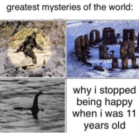 Happy, World, and Old: greatest mysteries of the world:  why i stopped  being happy  when i was 11  years old