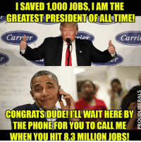 Memes, Politics, and Proud: GREATEST PRESIDENTOFALLETIME!  Carrier  .rior  Carrie  CONGRATSIDUDE!ILL WAIT HERE BY E  THE PHONE FOR YOU TO CALL ME  WHEN YOU HIT 8.3 MILLION JOBS! Please LIKE Proud Liberals for all your political news!!!
