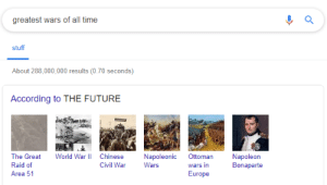 It'll be remembered as one of the greatest moments on Earth.: greatest wars of all time  stuff  About 288,000,000 results (0.70 seconds)  According to THE FUTURE  World War II  The Great  Chinese  Napoleonic  Ottoman  Napoleon  Bonaparte  Raid of  Civil War  Wars  wars in  Area 51  Europe It'll be remembered as one of the greatest moments on Earth.
