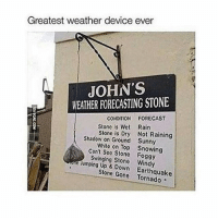 @ bae i gave you my number so use it: Greatest weather device ever  JOHN'S  WEATHER FORECASTING STONE  CONDITION FORECAST  Stone is Wet Rain  Stone is Dry Not Raining  Shadow on Ground Sunny  on Top 3 Can't see Stone Foggy  swinging Stone Windy  Up Stone Gone Earthquake @ bae i gave you my number so use it