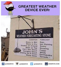 "Twitter: BLB247 Snapchat : BELIKEBRO.COM belikebro sarcasm meme Follow @be.like.bro: GREATEST WEATHER  DEVICE EVER!  JOHN'S  WEATHER FORECASTING STONE  Stone is Wet  Shadow on Ground  Can't See Stone  Swinging Stone  CONDITION FORECAST  Stone is Dry Not Raining  White on Top Snowing  Rain  Sunny  Foggy  Windy  e Jumping Up & Down  Stone Gone Tornado ""  Earthquake  @DESIFUN DESIFUN.COM  Kl@DESIFUN 1 @DESIFUN Twitter: BLB247 Snapchat : BELIKEBRO.COM belikebro sarcasm meme Follow @be.like.bro"