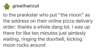 """i'm really upset i was asleep and my mom wake me up to make me clean the kitchen when i already did like i literally have two exams tomorrow and i'm fucking exhausted.: greathaircut  to the prankster who put """"the moon"""" as  the address on their online pizza delivery  order: thanks a whole dang lot. i was up  there for like ten minutes just aimlesly  waiting, ringing the doorbell, kicking  moon rocks around i'm really upset i was asleep and my mom wake me up to make me clean the kitchen when i already did like i literally have two exams tomorrow and i'm fucking exhausted."""