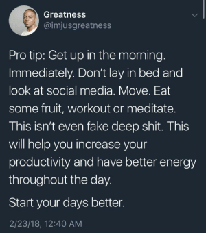 Energy, Fake, and Shit: Greatness  @imjusgreatness  Pro tip: Get up in the morning.  Immediately. Don't lay in bed and  look at social media. Move. Eat  some fruit, workout or meditate.  This isn't even fake deep shit. This  will help you increase your  productivity and have better energy  throughout the day.  Start your days better.  2/23/18, 12:40 AM Reading this while in bed