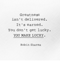 Your DailyKickstart: You don't get lucky. You make lucky.: Greatness  isn t delivered.  It's earned.  You don't get lucky.  YOU MAKE LUCKY  Robin Sharma Your DailyKickstart: You don't get lucky. You make lucky.