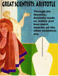 Today we continue our great scientists series with Aristotle.  Which of Aristotle's theories astound you?: GREATSCIENTISTS ARISTOTLE  Through his  theories  Aristotle made  us realize just  how much  smarter all the  other scientists  are. Today we continue our great scientists series with Aristotle.  Which of Aristotle's theories astound you?