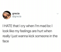Dank, Mad, and 🤖: grecia  @grxcia  I HATE that I cry when I'm mad bc l  look like my feelings are hurt when  really I just wanna kick someone in the  face Tears of anger.