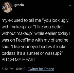 "She upgraded tho: grecia  L  my ex used to tell me ""you look ugly  with makeup"" or ""I like you better  without makeup"" while earlier today I  was on FaceTime with my bf and he  said ""I like your eyeshadow it looks  badass, it's a sunset or wassup?""  BITCH MY HEART  5:12 PM 6/9/19 Twitter for iPhone She upgraded tho"