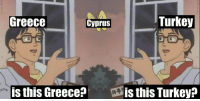 "Greece, Turkey, and Invest: Greece  Cyprus  Turkey  is this Greece?  is this Turkey? <p>Big market share in r/historymemes, should I invest? via /r/MemeEconomy <a href=""https://ift.tt/2GDdco0"">https://ift.tt/2GDdco0</a></p>"