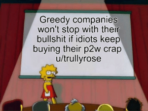 Reddit, Bullshit, and Rare: Greedy companies  won't stop with their  bullshit if idiots keep  buying their p2w crap  u/trullyrose That's usually pretty rare honestly.