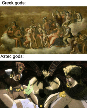 If someone already made this, please fuck off: Greek gods:  Aztec gods:  TOKYO MX If someone already made this, please fuck off