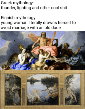 No vikings here either: Greek mythology:  thunder, lighting and other cool shit  Finnish mythology:  young woman literally drowns herself to  avoid marriage with an old dude No vikings here either