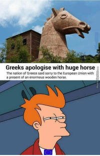 Sorry, Greece, and Horse: Greeks apologise with huge horse  The nation of Greece said sorry to the European Union with  a present of an enormous wooden horse.