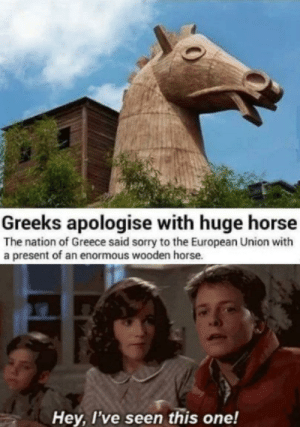 Nothing to see here, just a wooden horse …: Greeks apologise with huge horse  The nation of Greece said sorry to the European Union with  a present of an enormous wooden horse.  Hey, I've seen this one! Nothing to see here, just a wooden horse …
