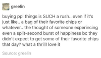 Thrill: greelin  buying ppl things is SUCH a rush.. even if it's  just like.. a bag of their favorite chips or  whatever.. the thought of someone experincing  even a split-second burst of happiness bc they  didn't expect to get some of their favorite chips  that day? what a thrill! love it  Source: greelin