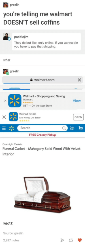 Money, Shopping, and Walmart: greelin  you re telling me walmart  DOESN'T sell coffins  pacificjim  They do but like, only online. If you wanna die  you have to pay that shipping.  what  greelin  walmart.com  Walmart Shopping and Saving  Walmart  View  GET  On the App Store  Walmart for iOS  Save Money. Live Better  OPEN  Search  FREE Grocery Pickup  Overnight Caskets  Funeral Casket - Mahogany Solid Wood With Velvet  Interior  WHAT.  Source: greelin  2,287 notes Coffins, brought to you by Wallmart