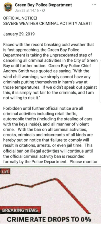 """Rescinded: Green Bay Police Department  Jan 29 at 14:16  OFFICIAL NOTICE!  SEVERE WEATHER CRIMINAL ACTIVITY ALERT!  January 29, 2019  Faced with the record breaking cold weather that  is fast approaching, the Green Bay Police  Department is taking the unprecedented step of  cancelling all criminal activities in the City of Green  Bay until further notice. Green Bay Police Chief  Andrew Smith was quoted as saying, """"With the  wind chill warnings, we simply cannot have any  criminals putting themselves in harm's way at  those temperatures. If we didn't speak out against  this, it is simply not fair to the criminals, and I anm  not willing to risk it.""""  Forbidden until further official notice are all  criminal activities including retail thefts,  automobile thefts (including the stealing of cars  with the keys inside), and all manner of violent  crime. With the ban on all criminal activities,  crooks, criminals and miscreants of all kinds are  hereby put on notice that failure to comply will  result in citations, arrests, or even jail time. This  official ban on illegal activities will continue until  the official criminal activity ban is rescinded  formally by the Police Department. Please monitor  LIVE  BREAKING NEWS  CRIME RATE DROPS TO 0%"""