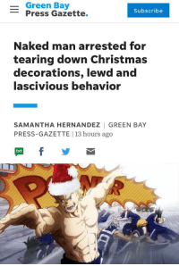 green bay: - Green Bay  -Press Gazette.  Subscribe  Naked man arrested for  tearing down Christmas  decorations, lewd and  lascivious behavior  SAMANTHA HERNANDEZ | GREEN BAY  PRESS-GAZETTE | 13 hours ago  txt